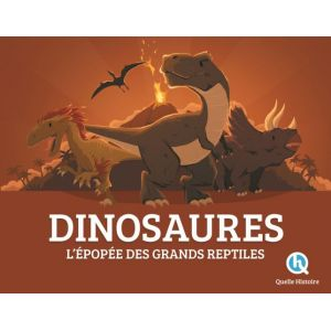 Quelle Histoire Editions Dinosaures: L'épopée des grands reptiles